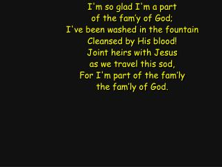 I'm so glad I'm a part of the fam'y of God; I've been washed in the fountain