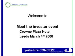 Welcome to Meet the investor event 			Crowne Plaza Hotel 			Leeds March 4 th  2008