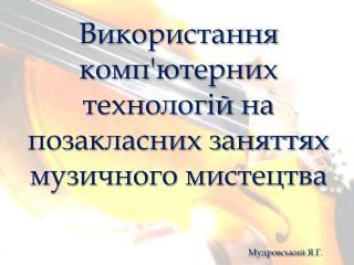 Використання комп'ютерних технологій на позакласних заняттях музичного мистецтва Мудровський  Я.Г.