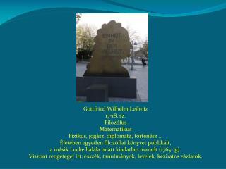 Gottfried Wilhelm Leibniz 17-18. sz. Filozófus Matematikus Fizikus, jogász, diplomata, történész …