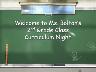 Welcome to Ms. Bolton ' s  2 nd  Grade Class Curriculum Night