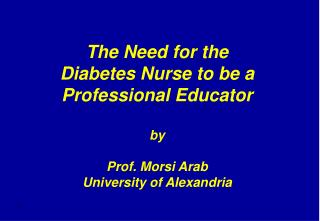 The Need for the Diabetes Nurse to be a Professional Educator  by  Prof. Morsi Arab University of Alexandria