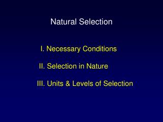 I. Necessary Conditions  II. Selection in Nature III. Units & Levels of Selection