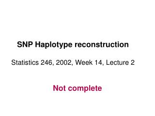 SNP Haplotype reconstruction   Statistics 246, 2002, Week 14, Lecture 2