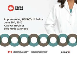 Implementing NSERC�s IP Policy June 30 th , 2010 CAURA Webinar St�phanie Michaud