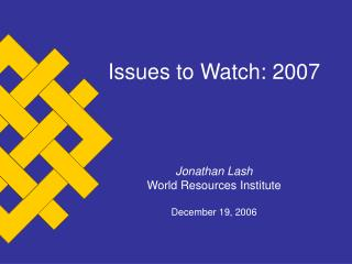 Issues to Watch: 2007 Jonathan Lash World Resources Institute December 19, 2006