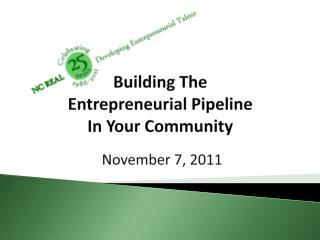 Building The  Entrepreneurial Pipeline In Your Community  November 7, 2011