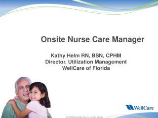 Onsite Nurse Care Manager  Kathy Helm RN, BSN, CPHM Director, Utilization Management