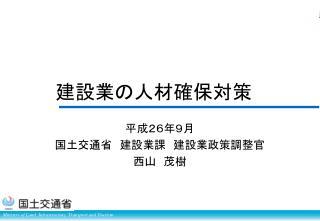 平成 26年9月 国土 交通省 建設業課  建設業 政策 調整官 西山 茂樹