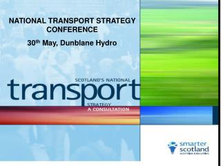 NATIONAL TRANSPORT STRATEGY CONFERENCE 30 th  May, Dunblane Hydro
