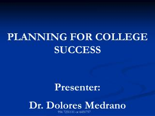 PLANNING FOR COLLEGE SUCCESS Presenter:  Dr. Dolores Medrano