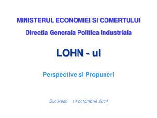 MINISTERUL ECONOMIEI SI COMERTULUI Directia Generala Politica Industriala LOHN - ul