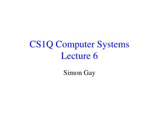 CS1Q Computer Systems Lecture 6
