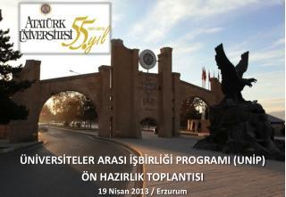 ÜNİVERSİTELER ARASI İŞBİRLİĞİ PROGRAMI (UNİP)  ÖN HAZIRLIK TOPLANTISI 19 Nisan 2013 / Erzurum