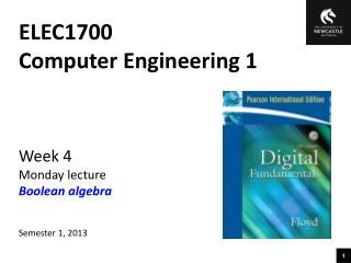ELEC1700 Computer Engineering 1 Week 4 Monday lecture Boolean algebra Semester 1, 2013