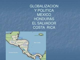 GLOBALIZACION Y POLITICA MEXICO HONDURAS  EL SALVADOR   COSTA  RICA