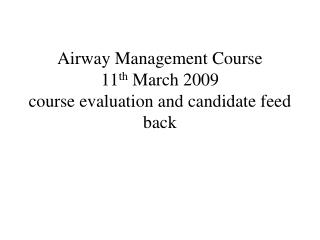 Airway Management Course  11 th  March 2009 course evaluation and candidate feed back