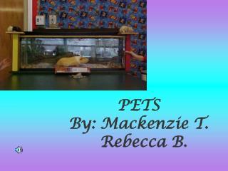 PETS By: Mackenzie T.     Rebecca B.