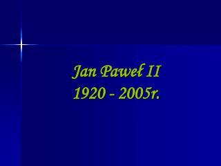 Jan Paweł II  1920 - 2005r.