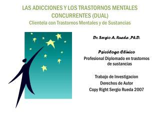 Dr. Sergio A. Rueda ,Ph.D. Psic�logo Cl�nico Profesional Diplomado en trastornos de sustancias