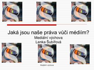 Jaká jsou naše práva vůči médiím? Mediální výchova Lenka Šubířová
