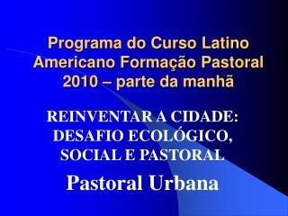 Programa do Curso Latino Americano Formação Pastoral 2010 – parte da manhã