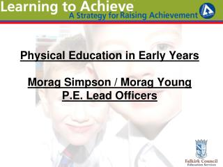 Physical Education in Early Years Morag Simpson / Morag Young P.E. Lead Officers
