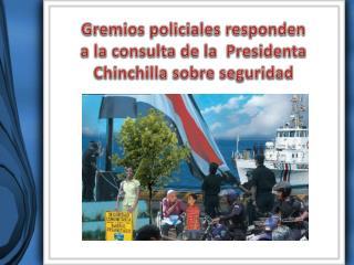 Gremios policiales responden  a la consulta de la  Presidenta Chinchilla sobre seguridad