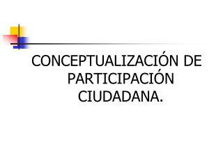 CONCEPTUALIZACIÓN DE PARTICIPACIÓN CIUDADANA.