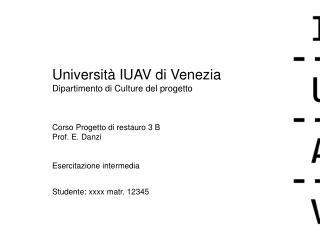 Università IUAV di Venezia Dipartimento di Culture del progetto Corso Progetto di restauro 3 B