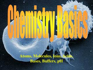 Atoms, Molecules, Ions, Acids, Bases, Buffers, pH