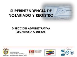 SUPERINTENDENCIA DE NOTARIADO Y REGISTRO DIRECCION ADMINISTRATIVA SECRETARIA GENERAL