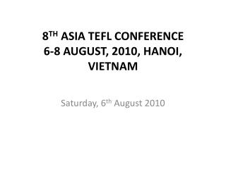 8 TH  ASIA TEFL CONFERENCE 6-8 AUGUST, 2010, HANOI, VIETNAM
