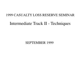 1999 CASUALTY LOSS RESERVE SEMINAR Intermediate Track II - Techniques