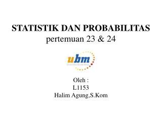 STATISTIK DAN PROBABILITAS pertemuan  23 & 24 Oleh  : L1153 Halim  Agung,S.Kom