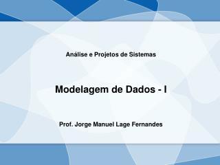 Análise e Projetos de Sistemas Modelagem de Dados - I Prof. Jorge Manuel Lage Fernandes