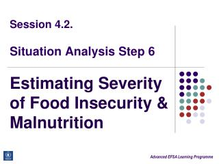 Session 4.2.  Situation Analysis Step 6 Estimating Severity of Food Insecurity & Malnutrition