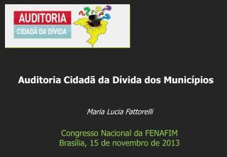 Maria Lucia  Fattorelli Congresso Nacional da FENAFIM  Brasília , 15  de  novembro  de 2013