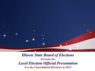 Illinois State Board of Elections Presents the  Local Election Official Presentation