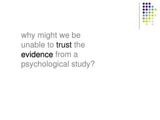 why might we be unable to  trust  the evidence from a psychological study?