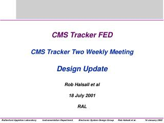 CMS Tracker FED CMS Tracker Two Weekly Meeting Design Update  Rob Halsall et al 18 July 2001 RAL