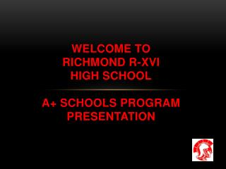 Welcome to  RICHMOND R-XVI  high school A+ Schools Program  Presentation