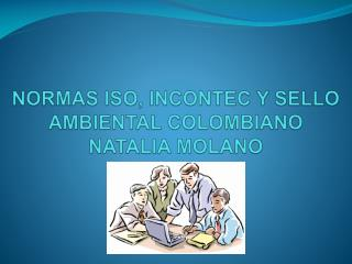 NORMAS ISO, INCONTEC Y SELLO AMBIENTAL COLOMBIANO NATALIA MOLANO