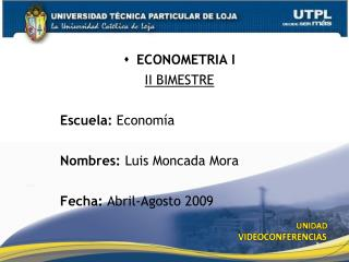 ECONOMETRIA I II  BIMESTRE Escuela:  Economía Nombres:  Luis Moncada Mora