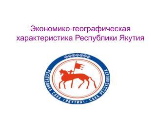 Экономико-географическая характеристика Республики Якутия