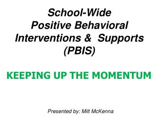 School-Wide  Positive Behavioral Interventions &  Supports (PBIS)  KEEPING UP THE MOMENTUM