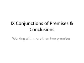 IX Conjunctions of Premises & Conclusions
