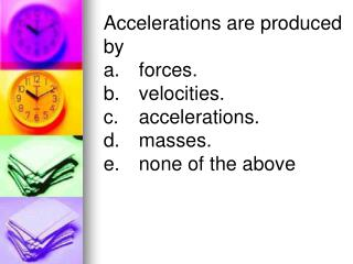 Accelerations are produced by  a.	forces.	 b.	velocities.	 c.	accelerations.	 d.	masses.