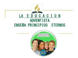 LA  E D U C A C I O N ADVENTISTA  ENSEÑA PRINCIPIOS  ETERNOS