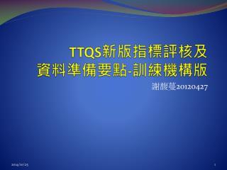 TTQS 新版指標評 核及 資料 準備 要點 - 訓練機構版